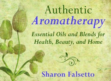 Authentic Aromatherapy by Sharon Falsetto (Skyhorse Publishing)